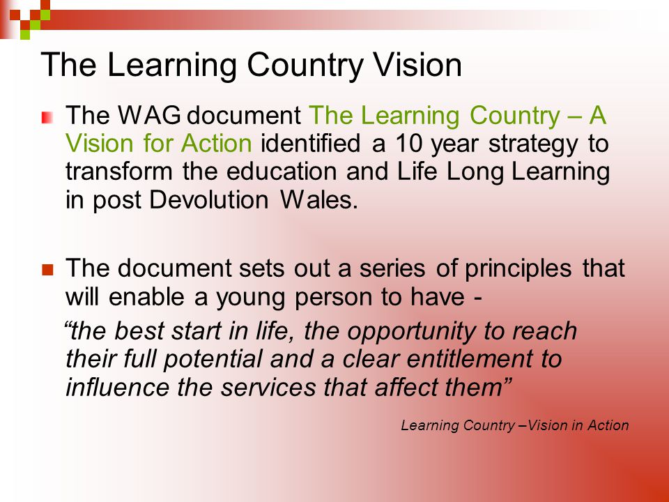 The Learning Country Vision The WAG document The Learning Country – A Vision for Action identified a 10 year strategy to transform the education and L
