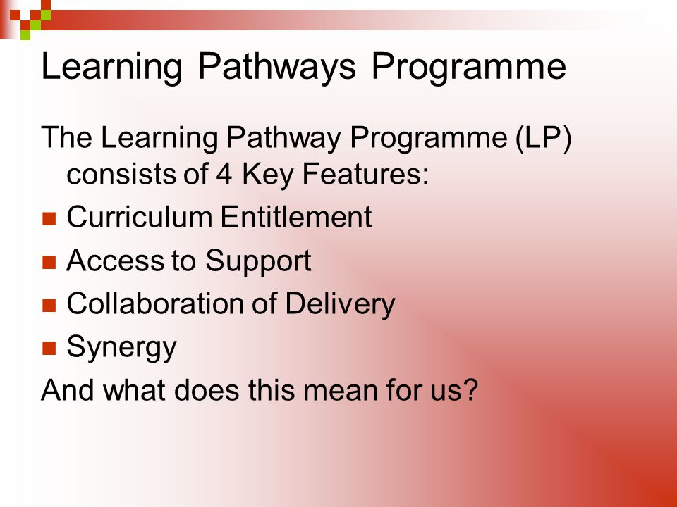 Learning Pathways Programme The Learning Pathway Programme (LP) consists of 4 Key Features: Curriculum Entitlement Access to Support Collaboration of