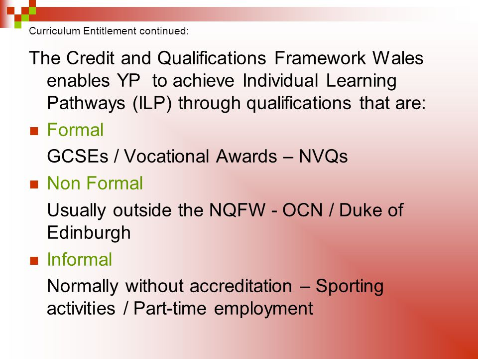 Curriculum Entitlement continued: The Credit and Qualifications Framework Wales enables YP to achieve Individual Learning Pathways (ILP) through quali