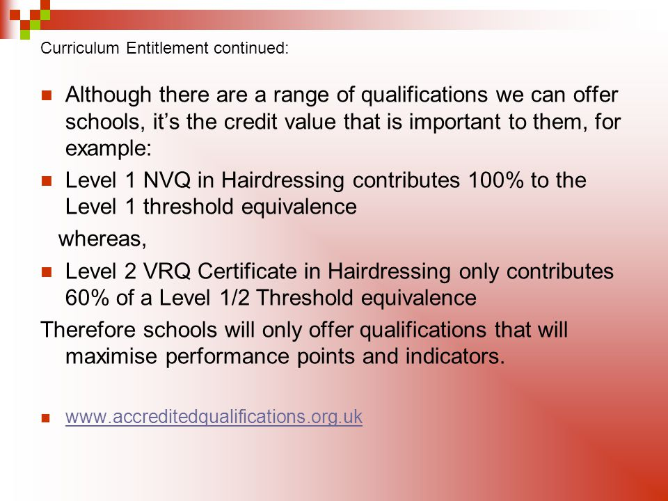 Curriculum Entitlement continued: Although there are a range of qualifications we can offer schools, its the credit value that is important to them, for example: Level 1 NVQ in Hairdressing contributes 100% to the Level 1 threshold equivalence whereas, Level 2 VRQ Certificate in Hairdressing only contributes 60% of a Level 1/2 Threshold equivalence Therefore schools will only offer qualifications that will maximise performance points and indicators.