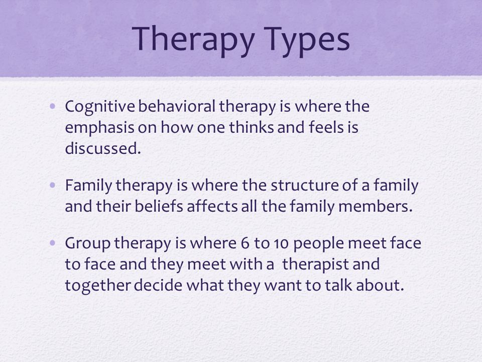 Therapy Types Cognitive behavioral therapy is where the emphasis on how one thinks and feels is discussed. Family therapy is where the structure of a