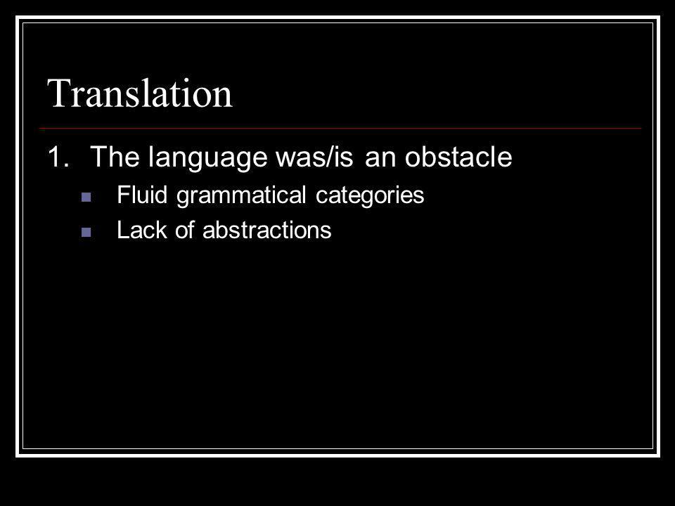 Translation 1.The language was/is an obstacle Fluid grammatical categories Lack of abstractions