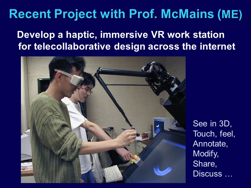 Recent Project with Prof. McMains ( ME) Develop a haptic, immersive VR work station for telecollaborative design across the internet See in 3D, Touch,