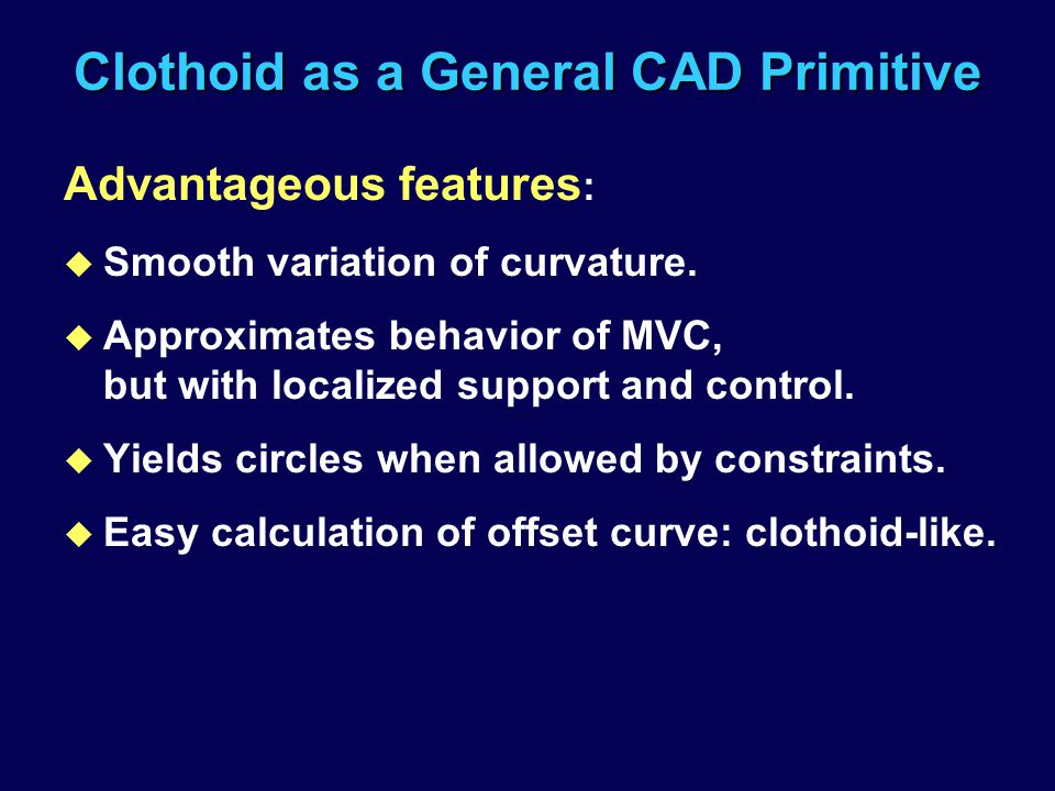 Clothoid as a General CAD Primitive Advantageous features : u Smooth variation of curvature. u Approximates behavior of MVC, but with localized suppor