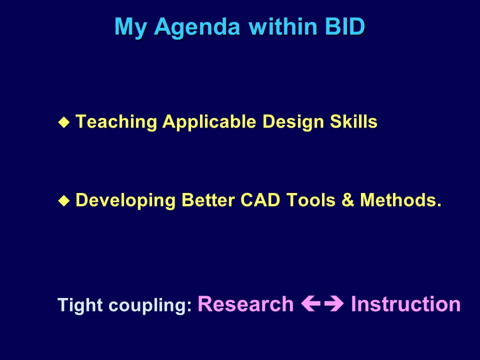 My Agenda within BID u Teaching Applicable Design Skills u Developing Better CAD Tools & Methods. Tight coupling: Research Instruction