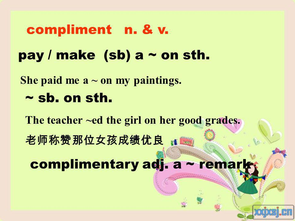 compliment n. & v. pay / make (sb) a ~ on sth. She paid me a ~ on my paintings.