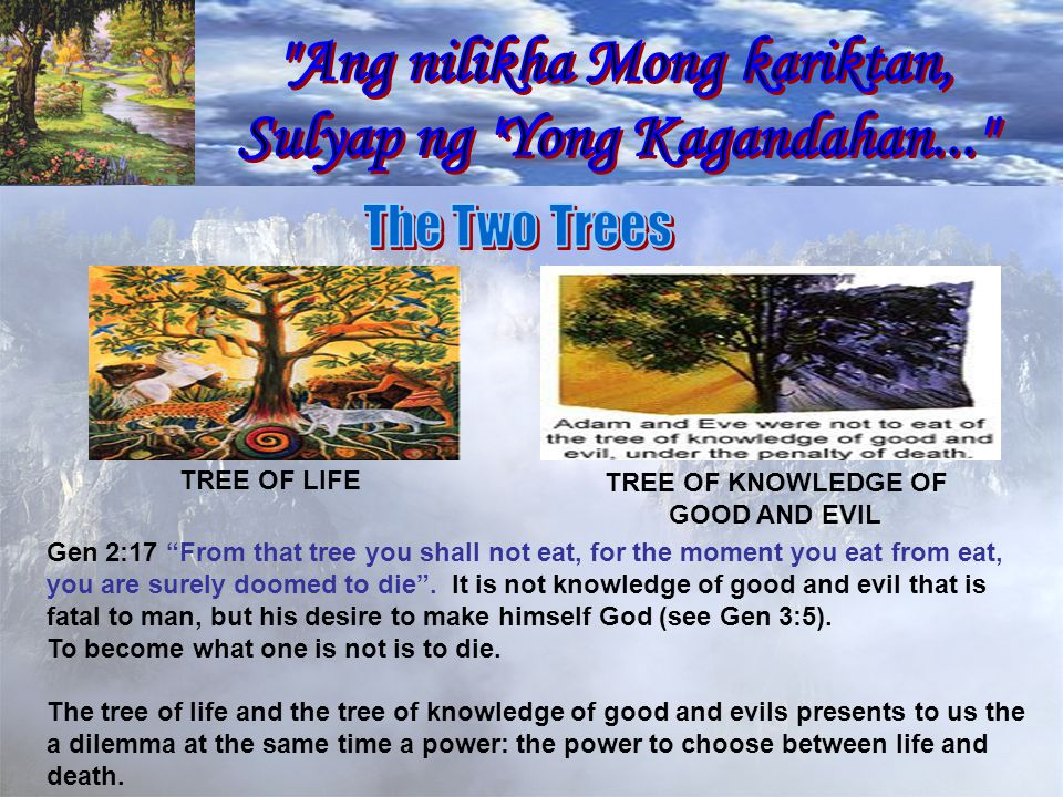 TREE OF LIFE TREE OF KNOWLEDGE OF GOOD AND EVIL Gen 2:17 From that tree you shall not eat, for the moment you eat from eat, you are surely doomed to die.