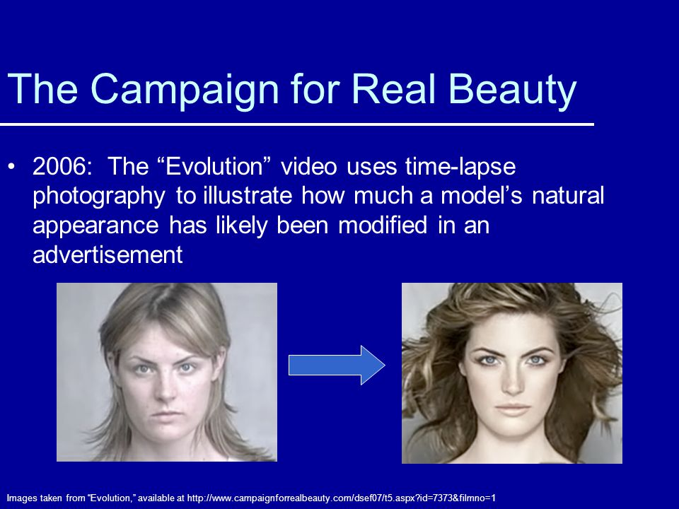 The Campaign for Real Beauty 2006: The Evolution video uses time-lapse photography to illustrate how much a models natural appearance has likely been modified in an advertisement Images taken from Evolution, available at http://www.campaignforrealbeauty.com/dsef07/t5.aspx?id=7373&filmno=1