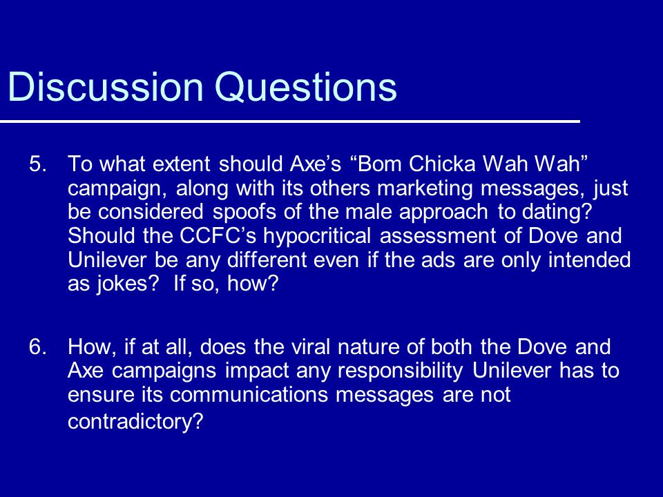 Discussion Questions 5.To what extent should Axes Bom Chicka Wah Wah campaign, along with its others marketing messages, just be considered spoofs of the male approach to dating.