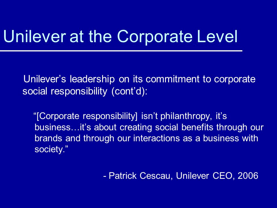 Unilever at the Corporate Level Unilevers leadership on its commitment to corporate social responsibility (contd): [Corporate responsibility] isnt philanthropy, its business…its about creating social benefits through our brands and through our interactions as a business with society.
