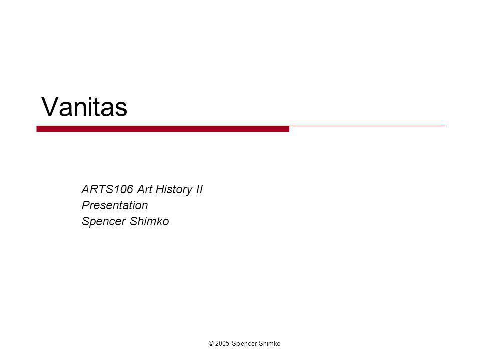 © 2005 Spencer Shimko Vanitas ARTS106 Art History II Presentation Spencer Shimko