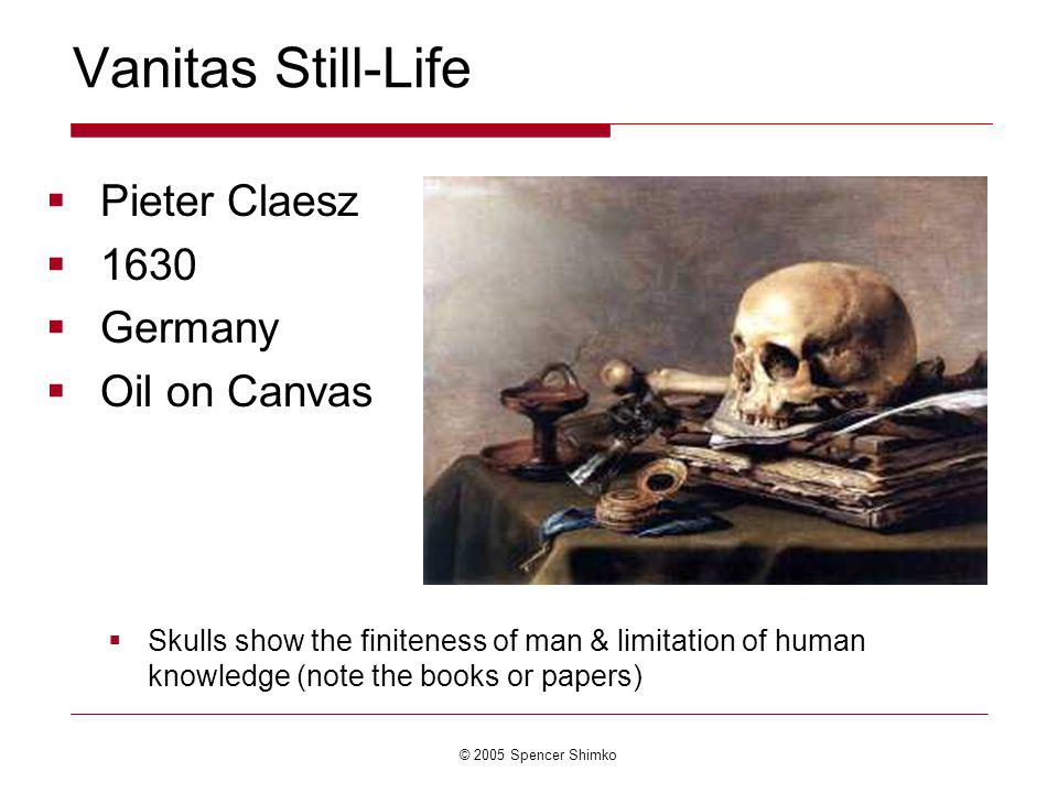 © 2005 Spencer Shimko Vanitas Still-Life Pieter Claesz 1630 Germany Oil on Canvas Skulls show the finiteness of man & limitation of human knowledge (note the books or papers)