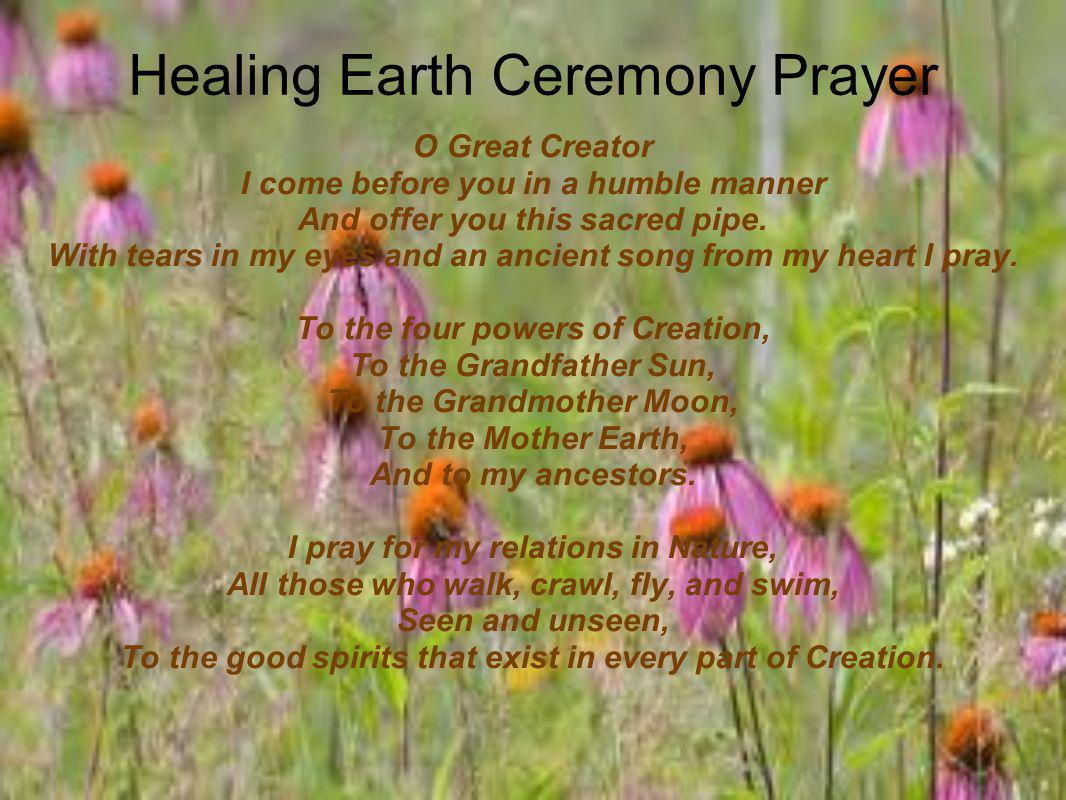 Healing Earth Ceremony Prayer O Great Creator I come before you in a humble manner And offer you this sacred pipe.