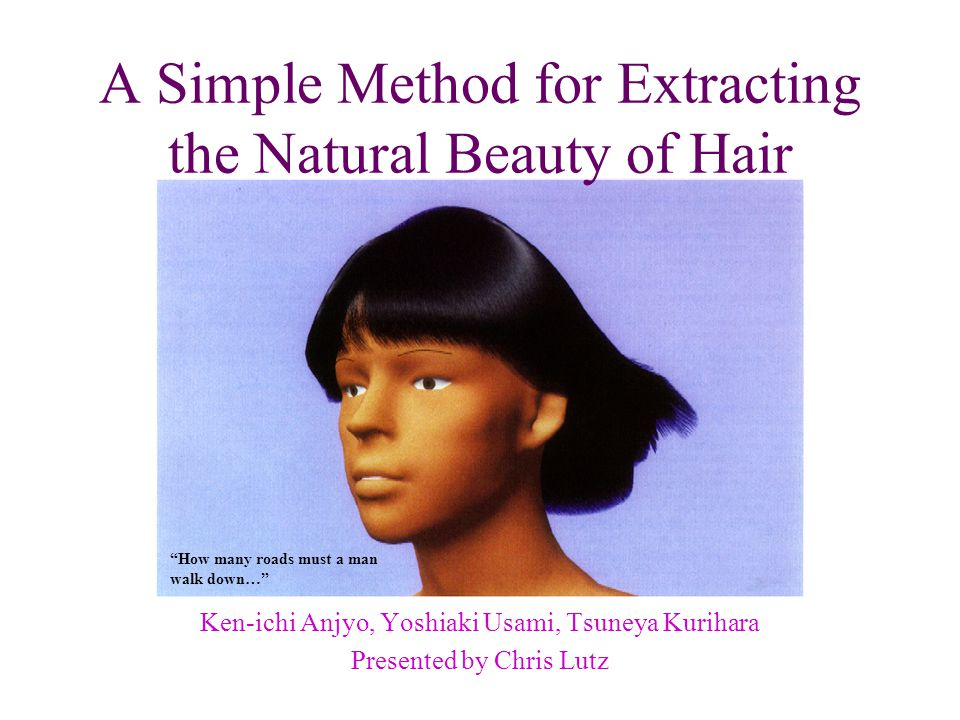 A Simple Method for Extracting the Natural Beauty of Hair Ken-ichi Anjyo, Yoshiaki Usami, Tsuneya Kurihara Presented by Chris Lutz How many roads must a man walk down…