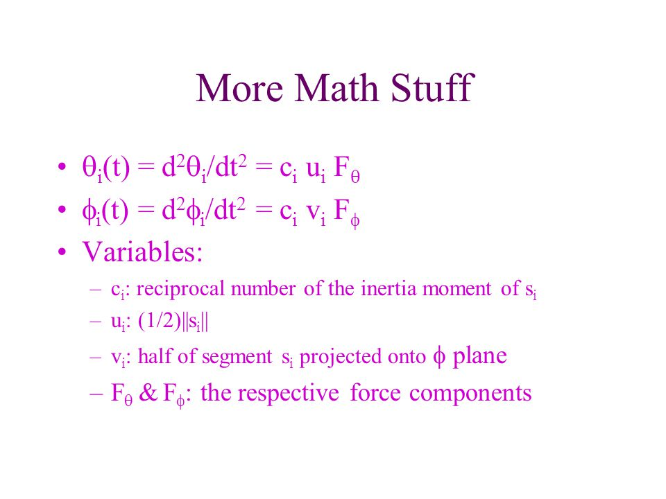 More Math Stuff i (t) = d 2 i /dt 2 = c i u i F i (t) = d 2 i /dt 2 = c i v i F Variables: –c i : reciprocal number of the inertia moment of s i –u i : (1/2)||s i || –v i : half of segment s i projected onto plane –F & F : the respective force components
