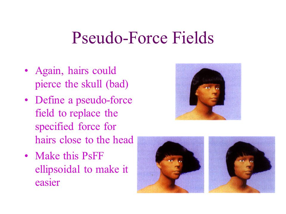 Pseudo-Force Fields Again, hairs could pierce the skull (bad) Define a pseudo-force field to replace the specified force for hairs close to the head Make this PsFF ellipsoidal to make it easier