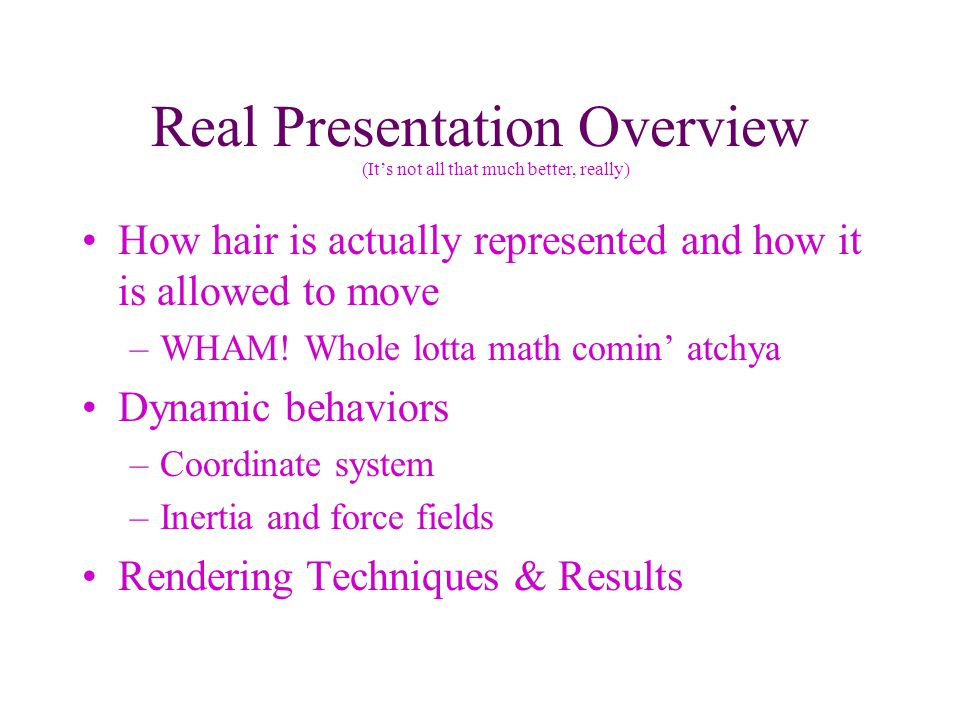 Real Presentation Overview How hair is actually represented and how it is allowed to move –WHAM.