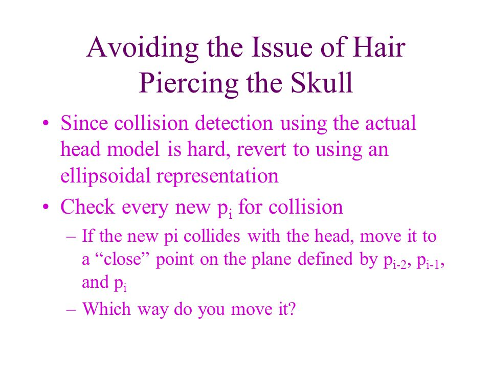 Avoiding the Issue of Hair Piercing the Skull Since collision detection using the actual head model is hard, revert to using an ellipsoidal representation Check every new p i for collision –If the new pi collides with the head, move it to a close point on the plane defined by p i-2, p i-1, and p i –Which way do you move it