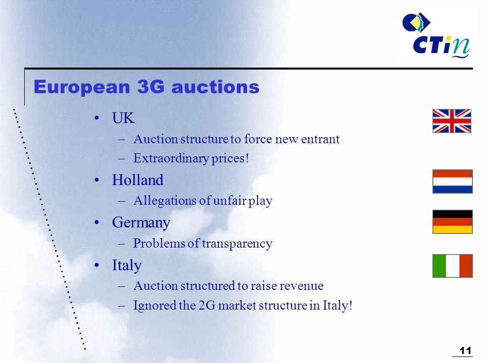………………………………………... 11 European 3G auctions UK –Auction structure to force new entrant –Extraordinary prices! Holland –Allegations of unfair play Germa