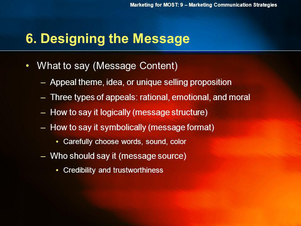 Marketing for MOST: 9 – Marketing Communication Strategies 6. Designing the Message What to say (Message Content) –Appeal theme, idea, or unique selli
