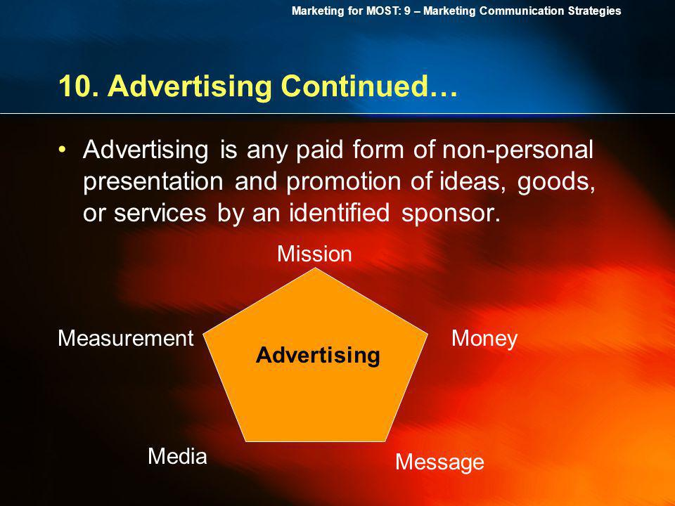 Marketing for MOST: 9 – Marketing Communication Strategies 10. Advertising Continued… Advertising is any paid form of non-personal presentation and pr