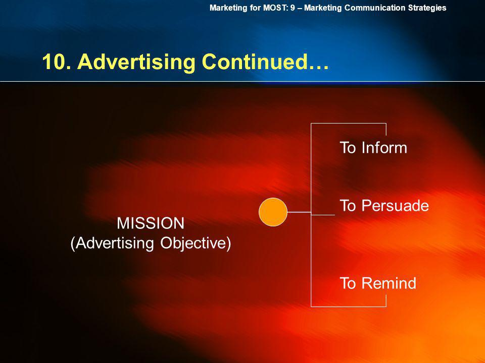 Marketing for MOST: 9 – Marketing Communication Strategies 10. Advertising Continued… MISSION (Advertising Objective) To Inform To Persuade To Remind