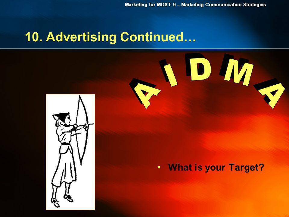 Marketing for MOST: 9 – Marketing Communication Strategies 10. Advertising Continued… What is your Target?