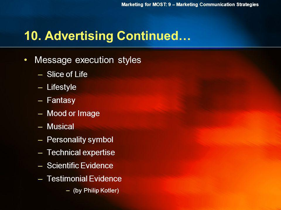Marketing for MOST: 9 – Marketing Communication Strategies 10. Advertising Continued… Message execution styles –Slice of Life –Lifestyle –Fantasy –Moo