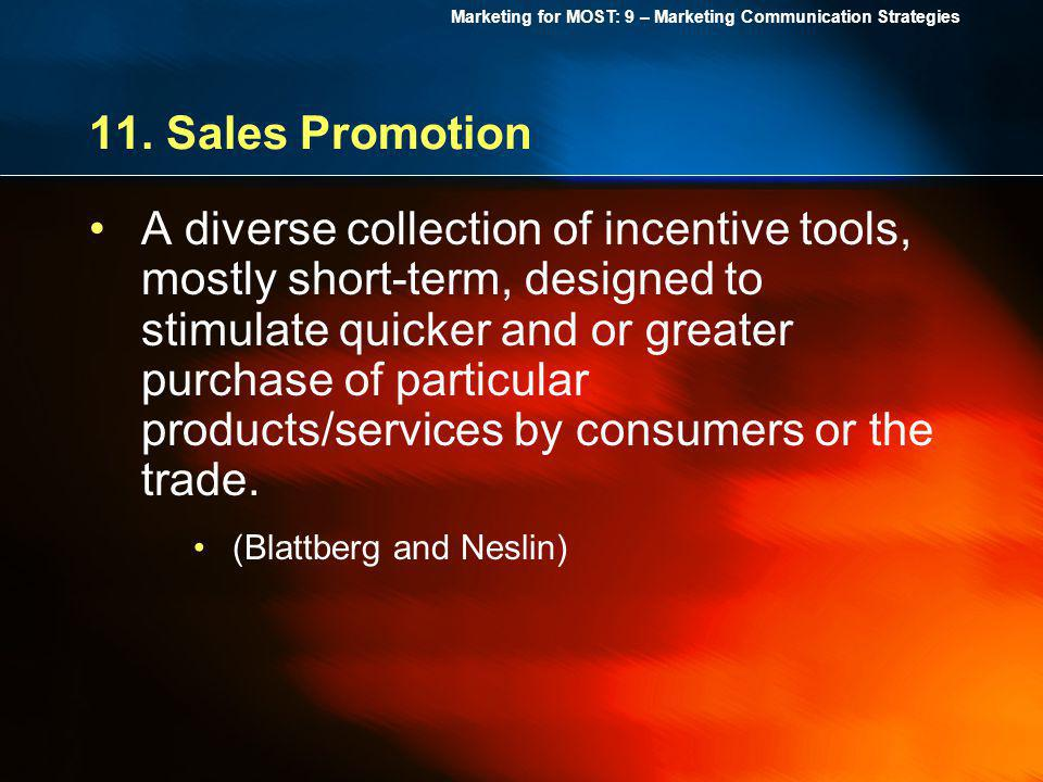 Marketing for MOST: 9 – Marketing Communication Strategies 11. Sales Promotion A diverse collection of incentive tools, mostly short-term, designed to