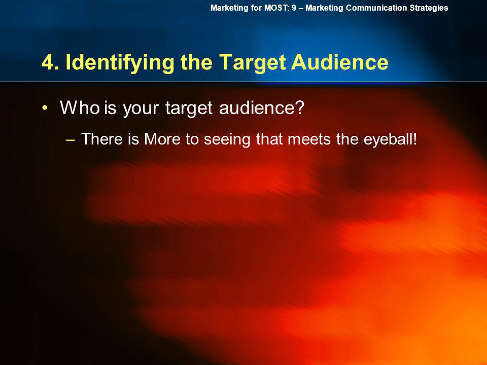 Marketing for MOST: 9 – Marketing Communication Strategies 4. Identifying the Target Audience Who is your target audience? –There is More to seeing th