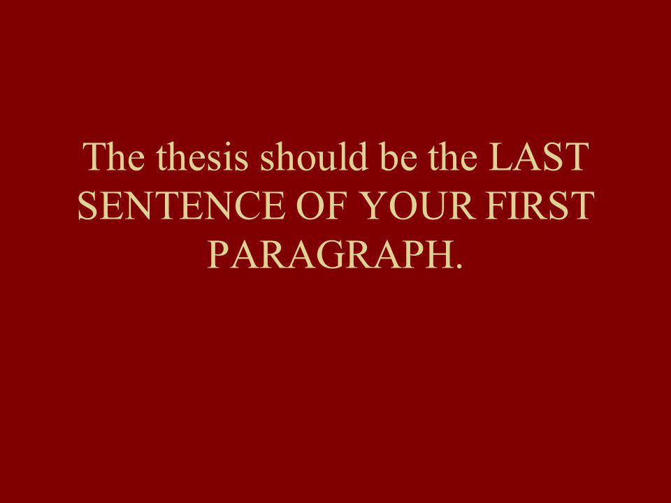 The thesis should be the LAST SENTENCE OF YOUR FIRST PARAGRAPH.
