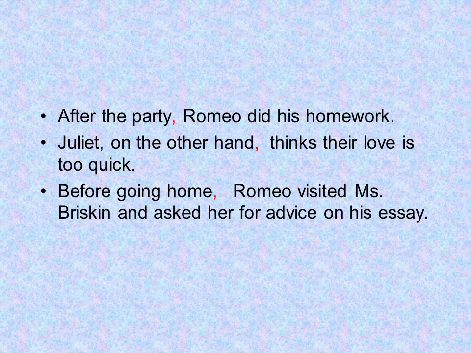 After the party, Romeo did his homework.Juliet, on the other hand, thinks their love is too quick.