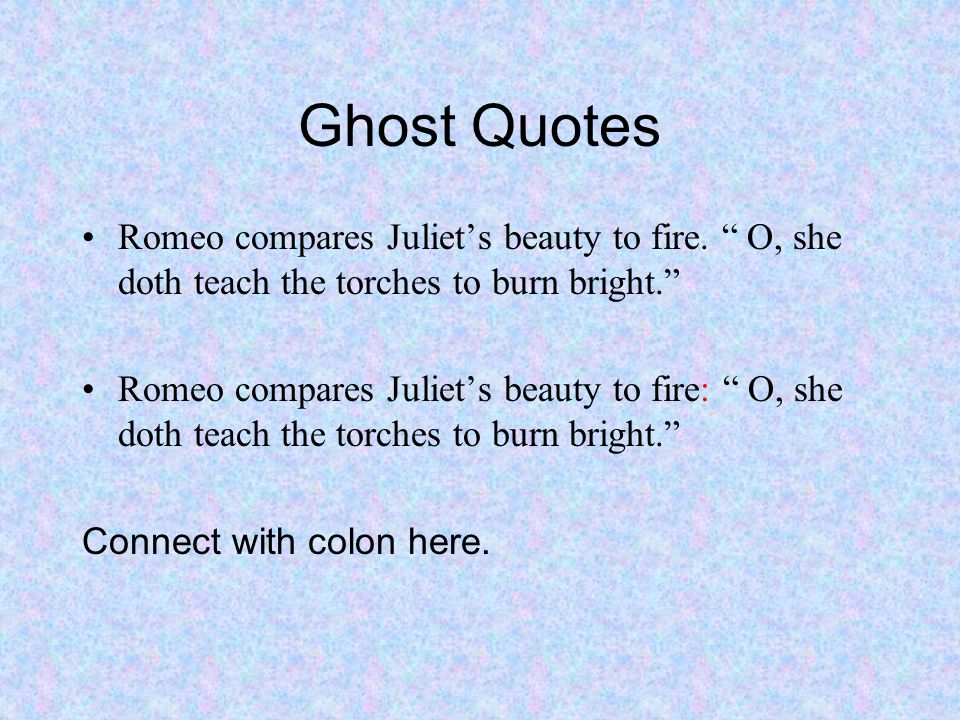 Ghost Quotes Romeo compares Juliets beauty to fire.