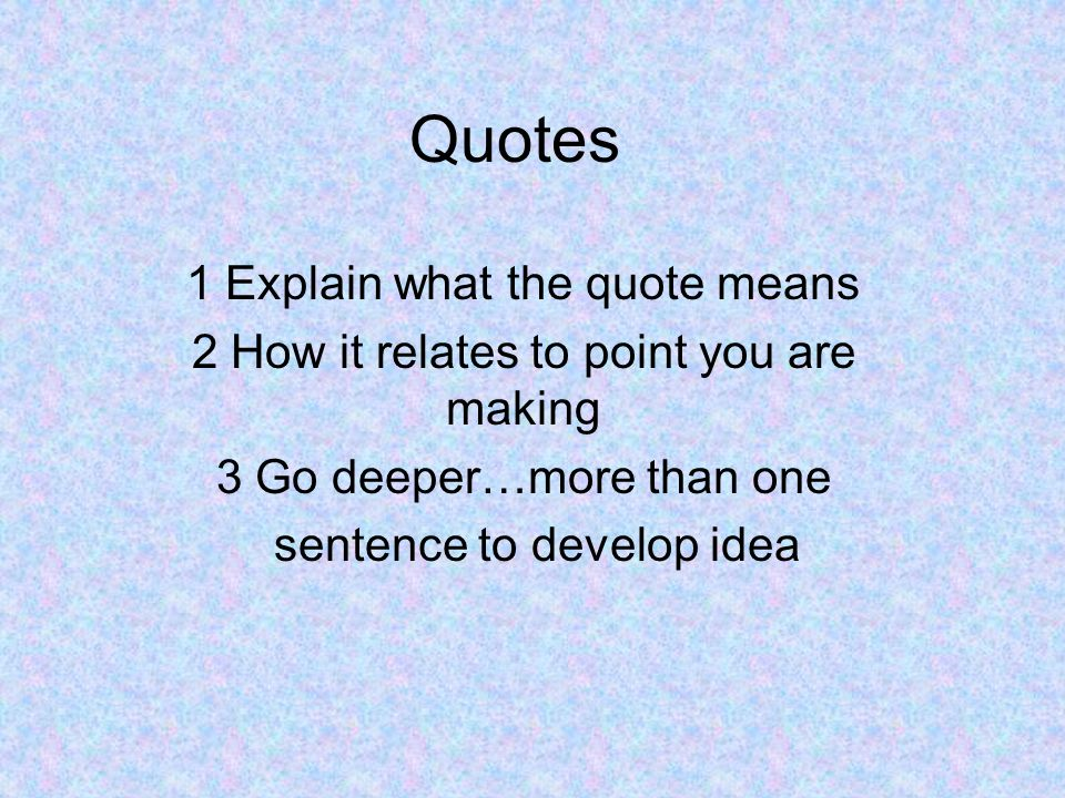 Quotes 1 Explain what the quote means 2 How it relates to point you are making 3 Go deeper…more than one sentence to develop idea