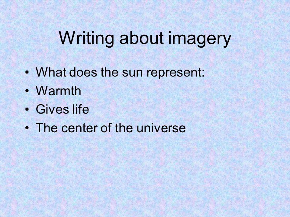 Writing about imagery What does the sun represent: Warmth Gives life The center of the universe