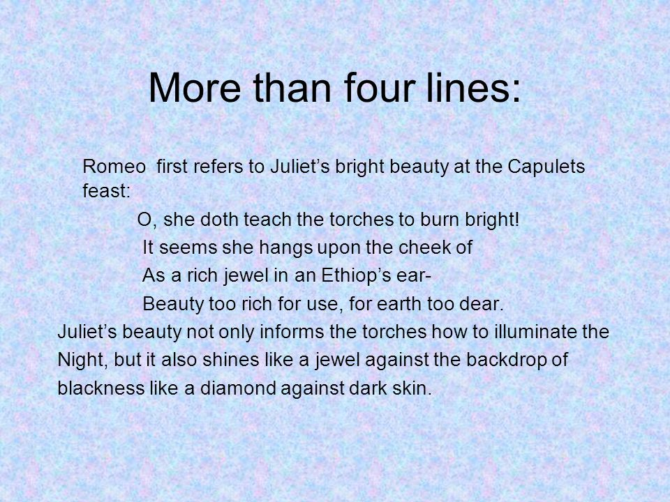 More than four lines: Romeo first refers to Juliets bright beauty at the Capulets feast: O, she doth teach the torches to burn bright.