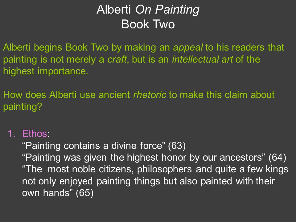 Alberti On Painting Book Two 1.Ethos: Painting contains a divine force (63) Painting was given the highest honor by our ancestors (64) The most noble citizens, philosophers and quite a few kings not only enjoyed painting things but also painted with their own hands (65) Alberti begins Book Two by making an appeal to his readers that painting is not merely a craft, but is an intellectual art of the highest importance.