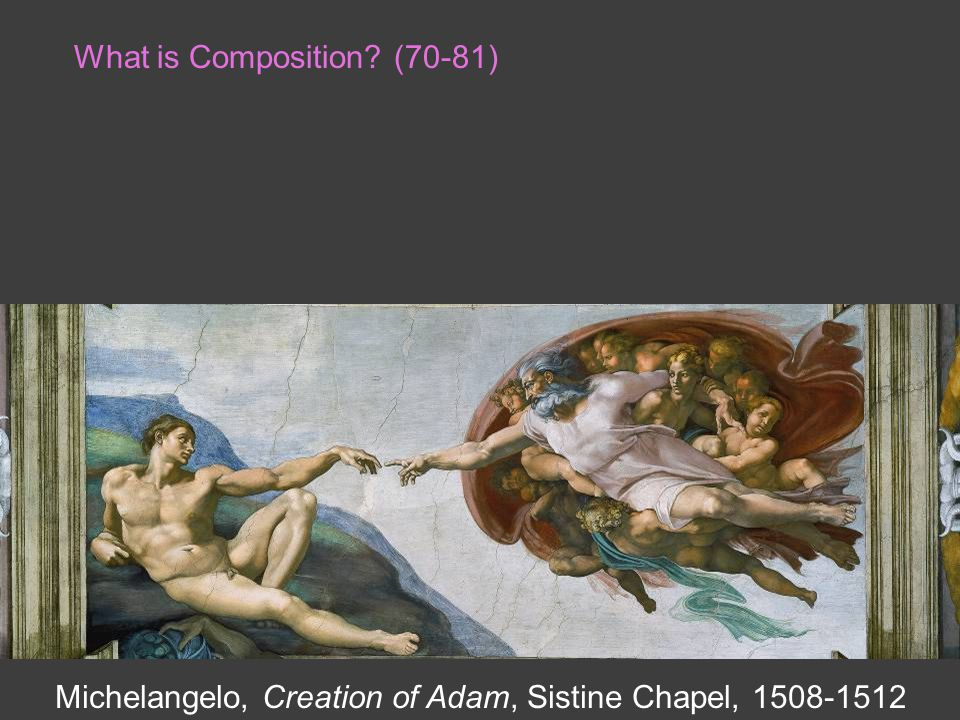 What is Composition? (70-81) Michelangelo, Creation of Adam, Sistine Chapel, 1508-1512