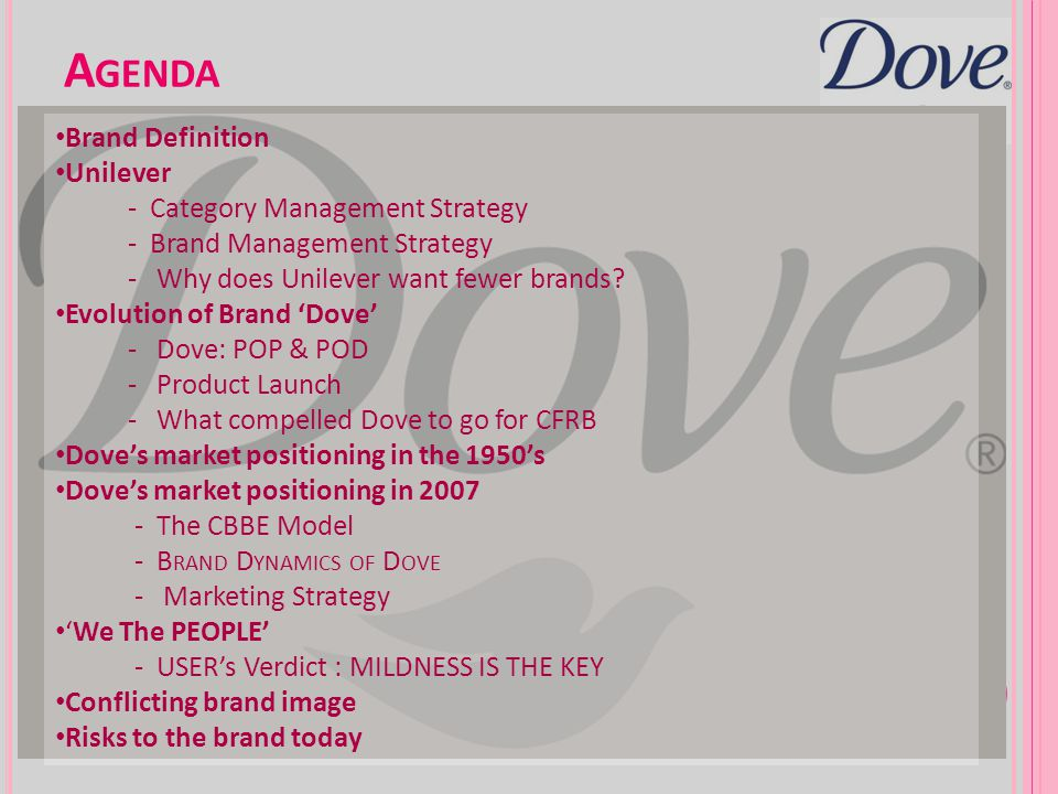 T HE CBBE M ODEL Much affiliation and attachment, creates patronage (Dove Self Esteem Fund) Women love and trust the dove brand, Using the dove brand Develops self esteem /self respect Mild, moisturizing, ¼ cleansing cream World number one cleansing brand in the health and beauty sector.