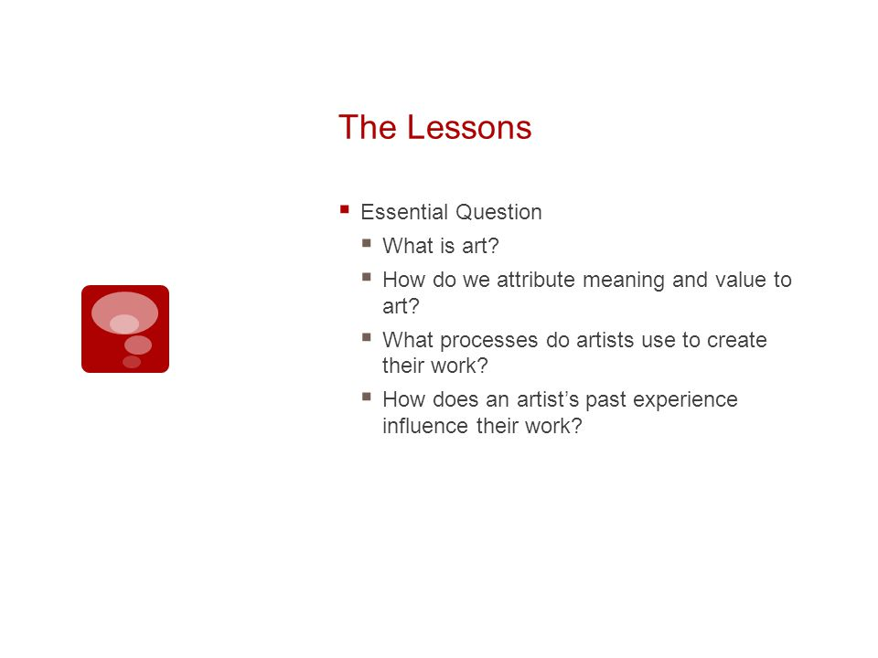 The Lessons Essential Question What is art. How do we attribute meaning and value to art.
