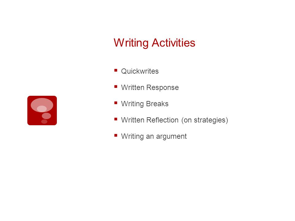 Writing Activities Quickwrites Written Response Writing Breaks Written Reflection (on strategies) Writing an argument