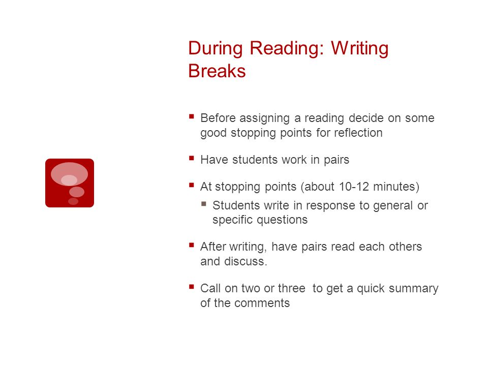 During Reading: Writing Breaks Before assigning a reading decide on some good stopping points for reflection Have students work in pairs At stopping points (about 10-12 minutes) Students write in response to general or specific questions After writing, have pairs read each others and discuss.