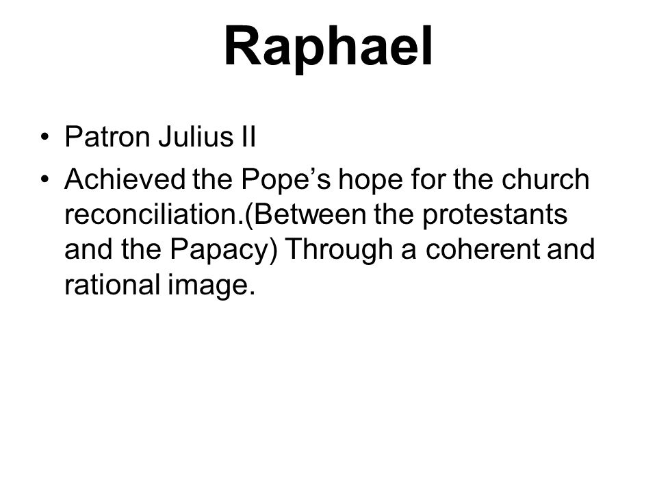 Raphael Patron Julius II Achieved the Popes hope for the church reconciliation.(Between the protestants and the Papacy) Through a coherent and rationa