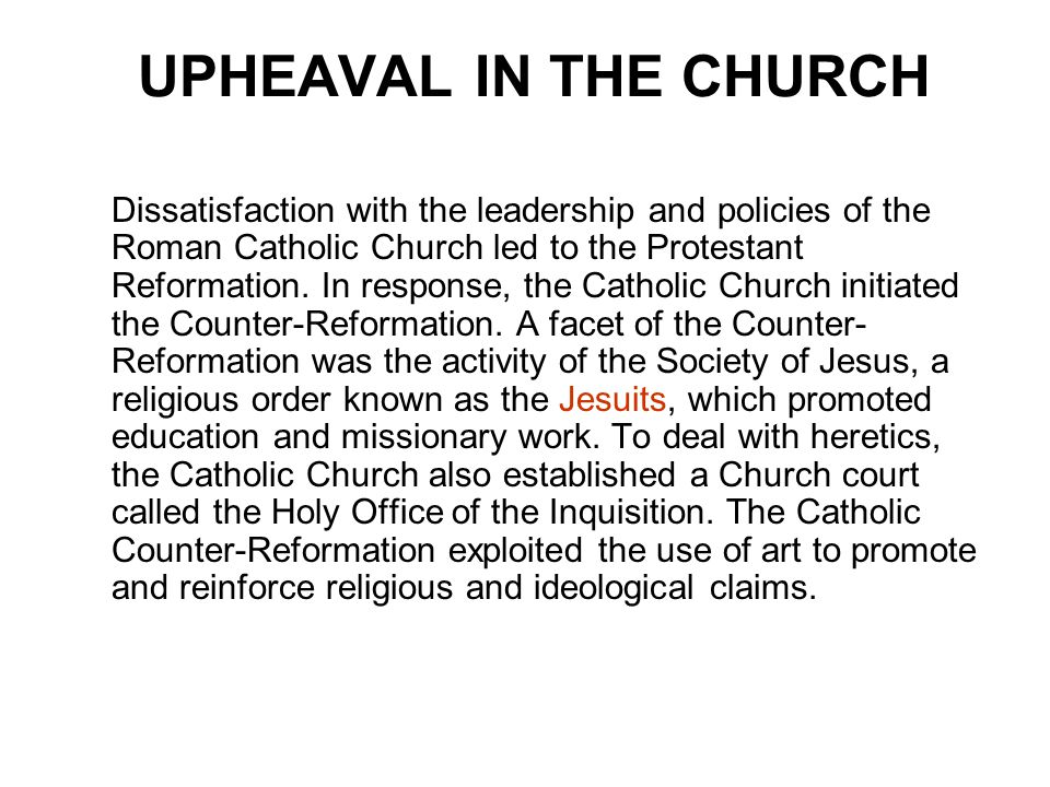 UPHEAVAL IN THE CHURCH Dissatisfaction with the leadership and policies of the Roman Catholic Church led to the Protestant Reformation. In response, t