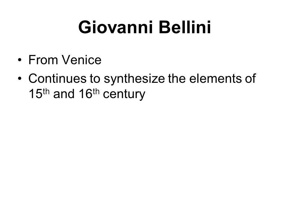 Giovanni Bellini From Venice Continues to synthesize the elements of 15 th and 16 th century