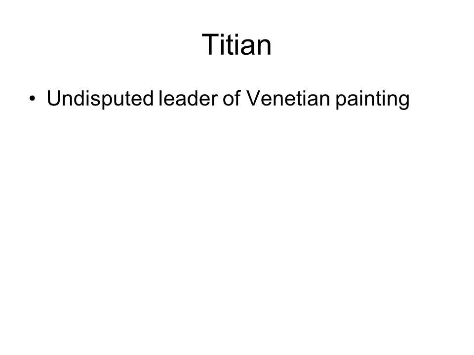Titian Undisputed leader of Venetian painting