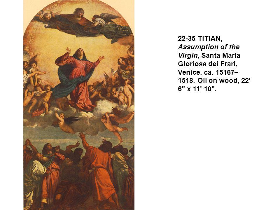 22-35 TITIAN, Assumption of the Virgin, Santa Maria Gloriosa dei Frari, Venice, ca. 15167– 1518. Oil on wood, 22' 6
