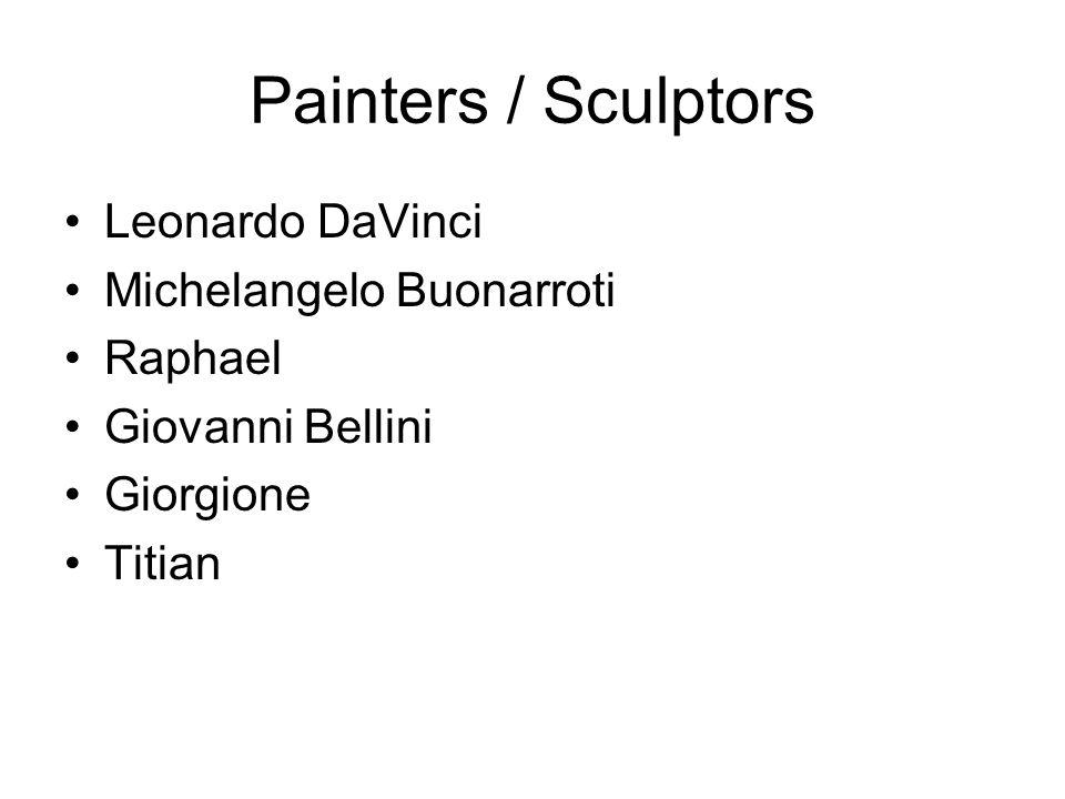 Painters / Sculptors Leonardo DaVinci Michelangelo Buonarroti Raphael Giovanni Bellini Giorgione Titian