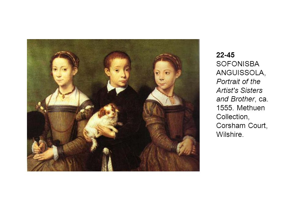 22-45 SOFONISBA ANGUISSOLA, Portrait of the Artist's Sisters and Brother, ca. 1555. Methuen Collection, Corsham Court, Wilshire.