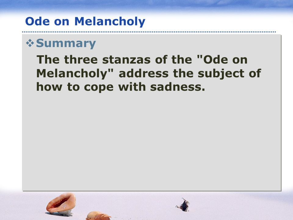 www.themegallery.com LOGO Ode on Melancholy Summary The three stanzas of the Ode on Melancholy address the subject of how to cope with sadness.